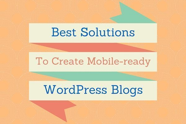 Best Solutions To Make Your WordPress Blog Mobile Friendly
