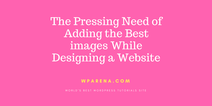 The Pressing Need of Adding the Best images While Designing a Website